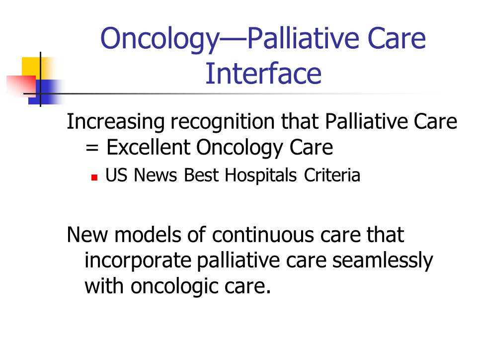 Oncology—Palliative Care Interface Increasing recognition that Palliative Care = Excellent Oncology Care US News Best Hospitals Criteria New models of continuous care that incorporate palliative care seamlessly with oncologic care.