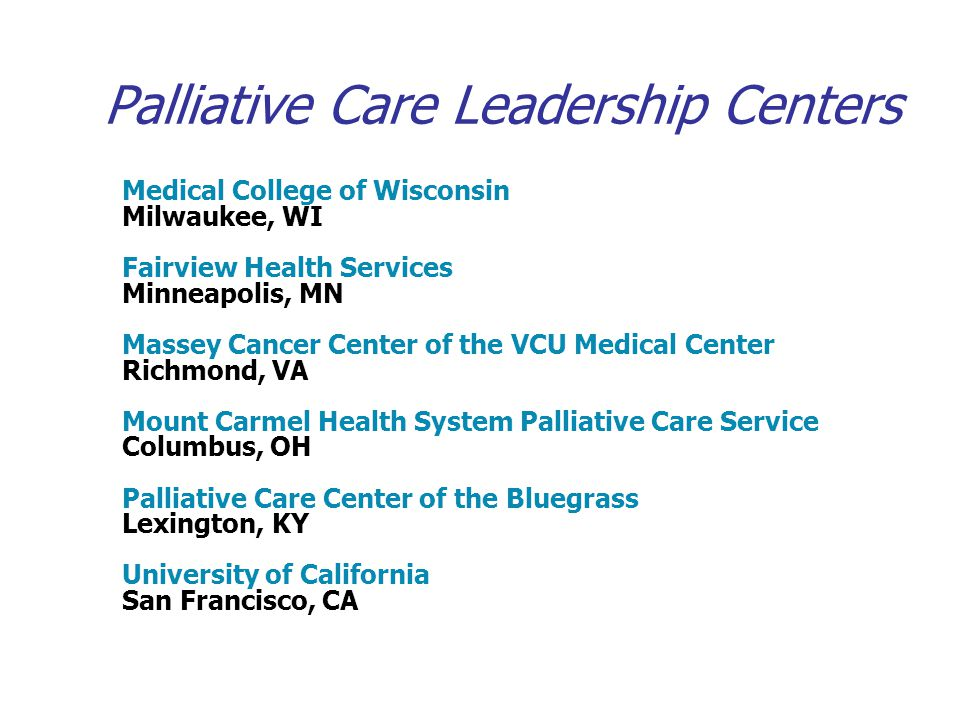 Palliative Care Leadership Centers Medical College of Wisconsin Milwaukee, WI Fairview Health Services Minneapolis, MN Massey Cancer Center of the VCU Medical Center Richmond, VA Mount Carmel Health System Palliative Care Service Columbus, OH Palliative Care Center of the Bluegrass Lexington, KY University of California San Francisco, CA