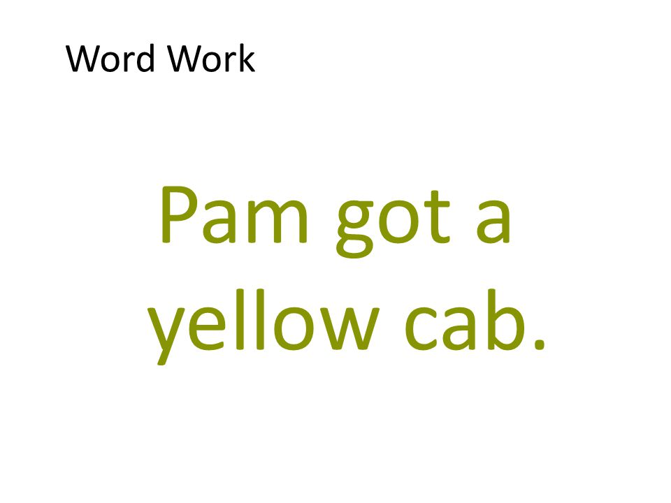 Word Work Pam got a yellow cab.