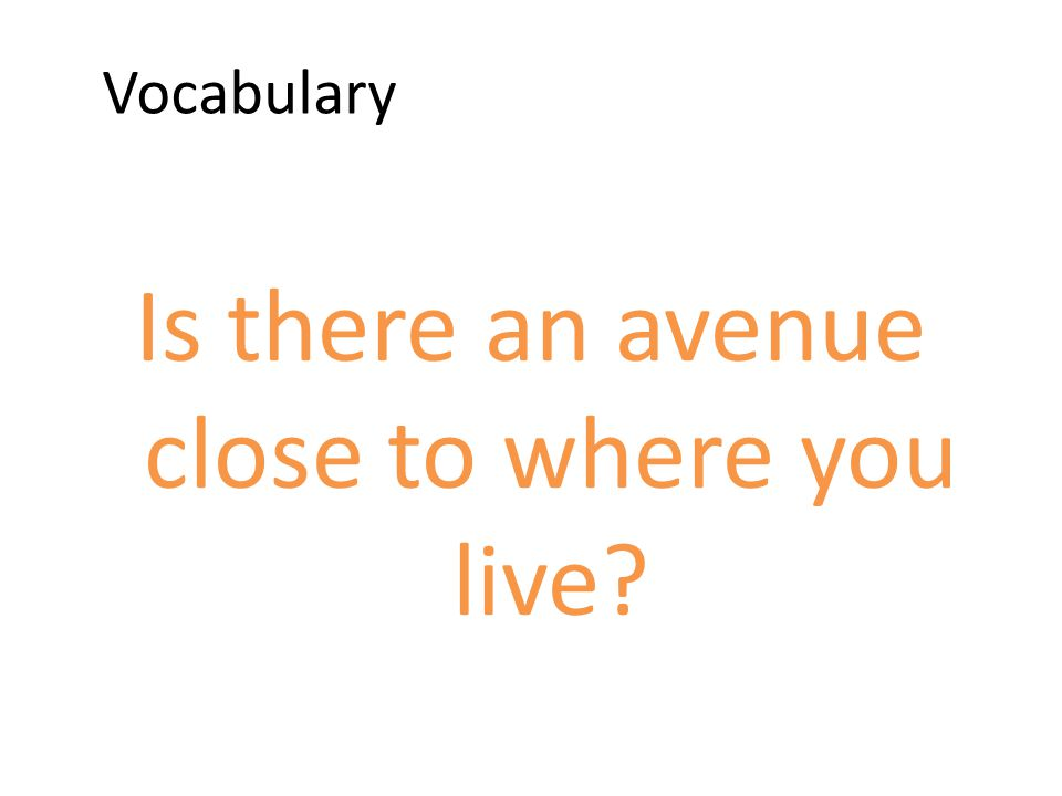Vocabulary Is there an avenue close to where you live?