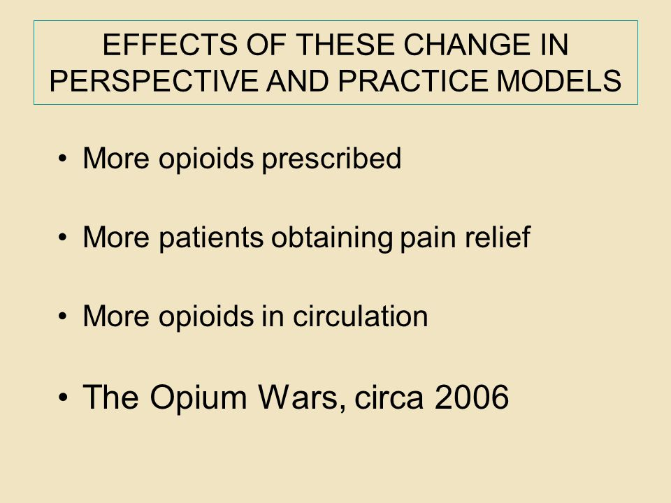 EFFECTS OF THESE CHANGE IN PERSPECTIVE AND PRACTICE MODELS More opioids prescribed More patients obtaining pain relief More opioids in circulation The