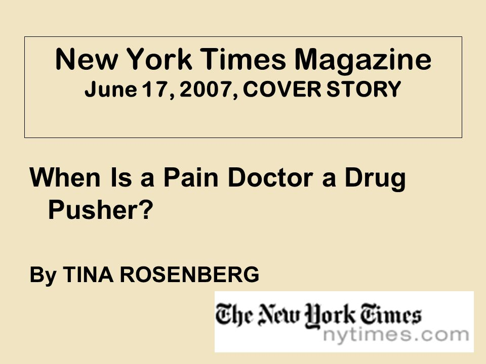 New York Times Magazine June 17, 2007, COVER STORY When Is a Pain Doctor a Drug Pusher? By TINA ROSENBERG
