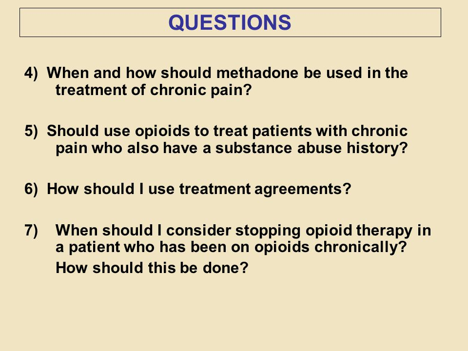 QUESTIONS 4) When and how should methadone be used in the treatment of chronic pain? 5) Should use opioids to treat patients with chronic pain who als