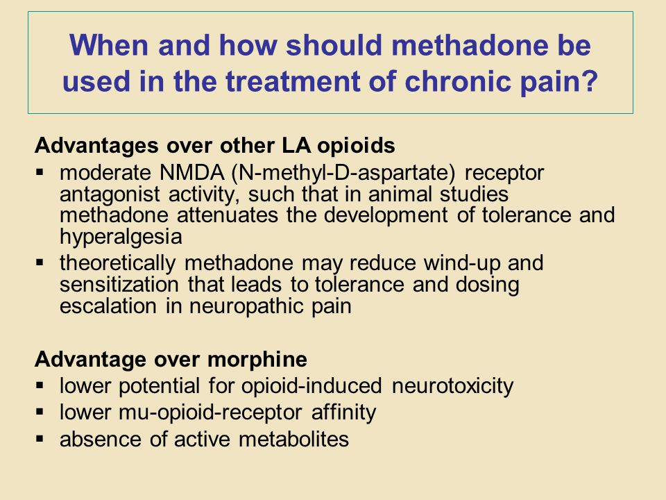 When and how should methadone be used in the treatment of chronic pain? Advantages over other LA opioids  moderate NMDA (N-methyl-D-aspartate) recept