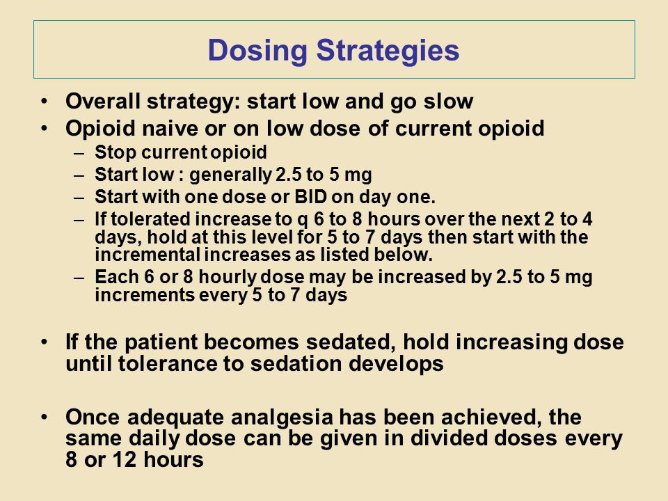 Dosing Strategies Overall strategy: start low and go slow Opioid naive or on low dose of current opioid –Stop current opioid –Start low : generally 2.