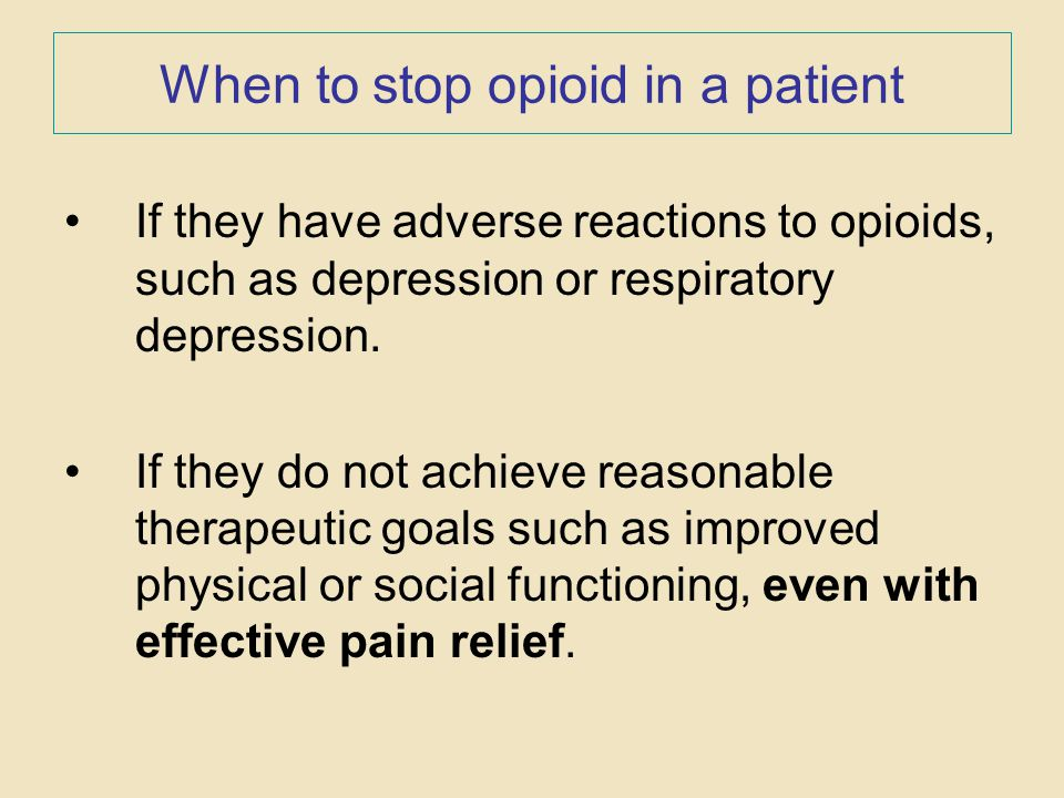 When to stop opioid in a patient If they have adverse reactions to opioids, such as depression or respiratory depression. If they do not achieve reaso