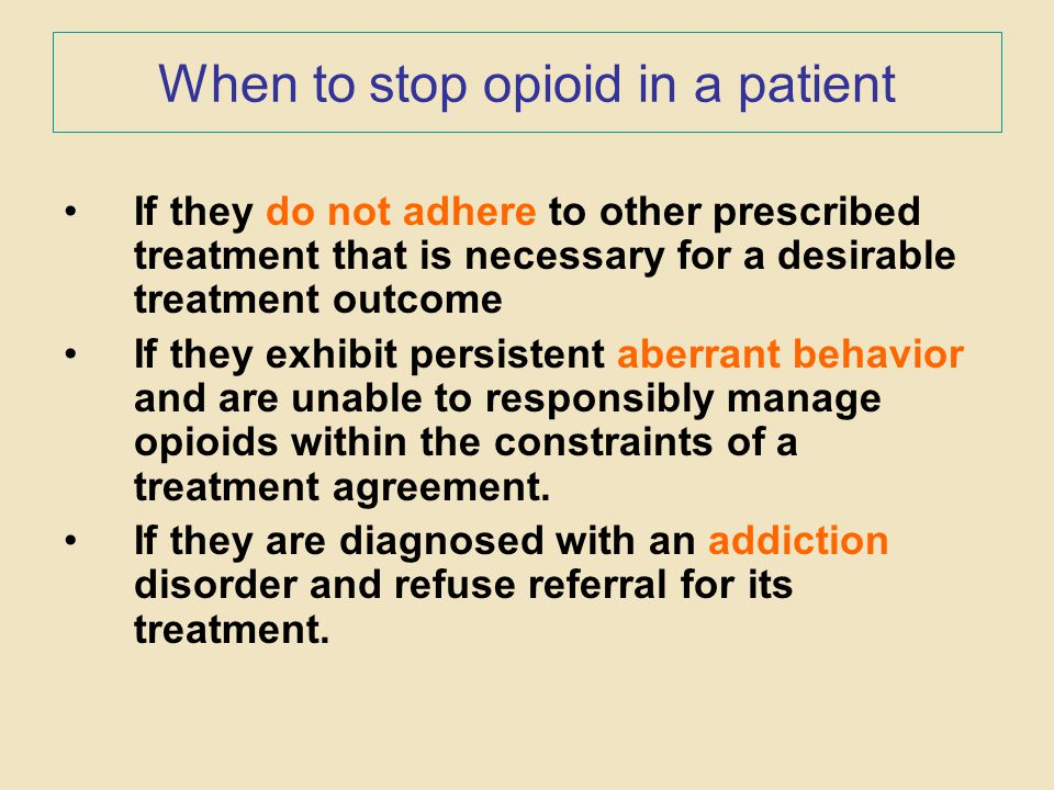 When to stop opioid in a patient If they do not adhere to other prescribed treatment that is necessary for a desirable treatment outcome If they exhib