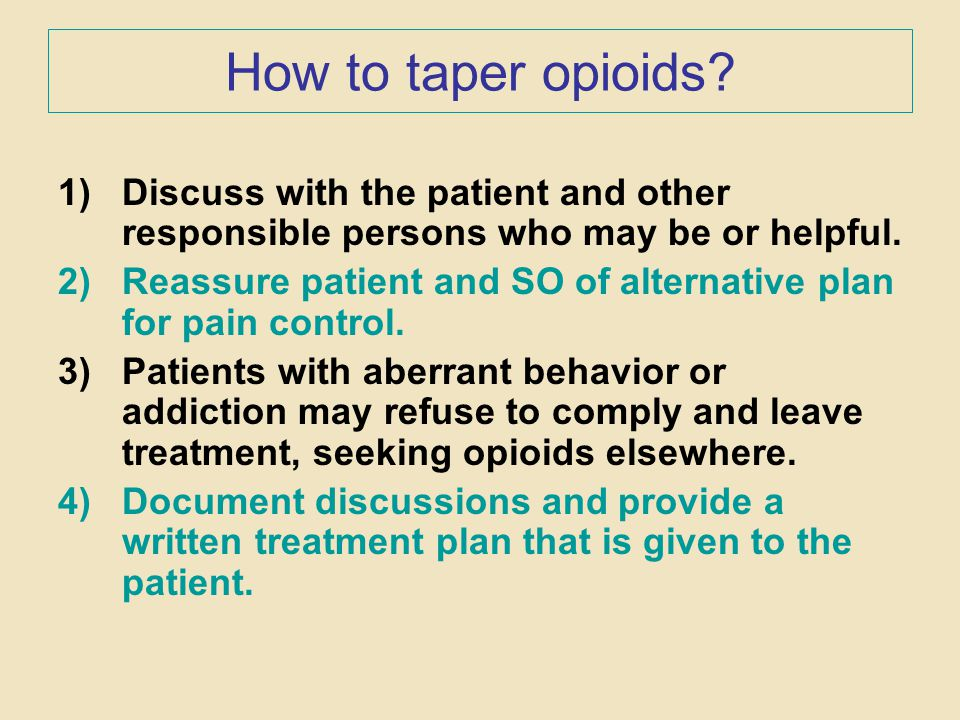 How to taper opioids? 1)Discuss with the patient and other responsible persons who may be or helpful. 2)Reassure patient and SO of alternative plan fo