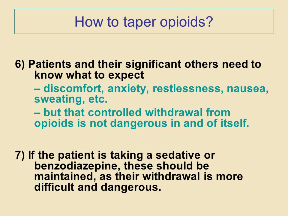 How to taper opioids? 6) Patients and their significant others need to know what to expect – discomfort, anxiety, restlessness, nausea, sweating, etc.