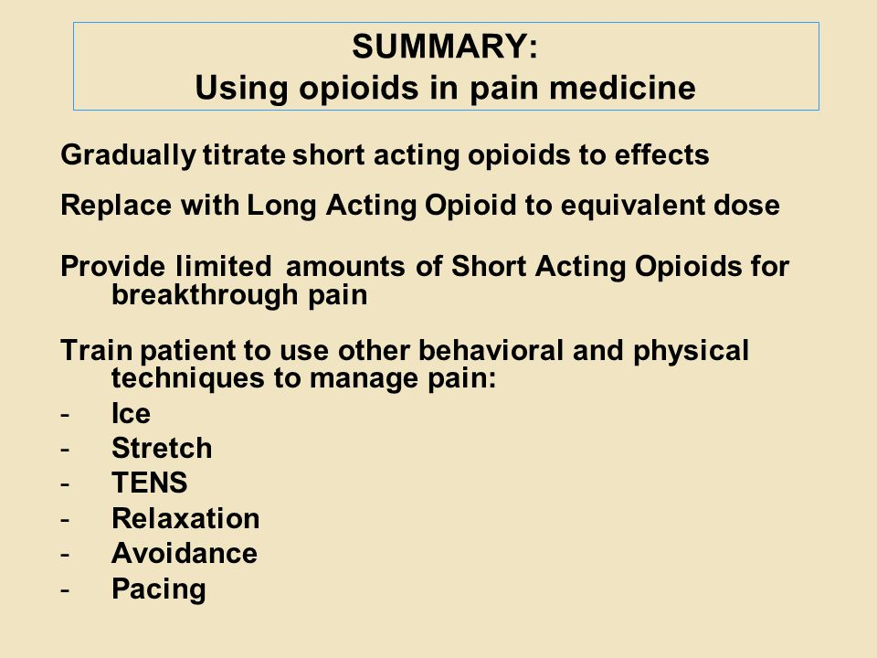 SUMMARY: Using opioids in pain medicine Gradually titrate short acting opioids to effects Replace with Long Acting Opioid to equivalent dose Provide l