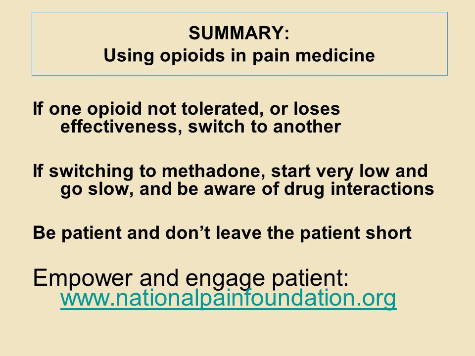 SUMMARY: Using opioids in pain medicine If one opioid not tolerated, or loses effectiveness, switch to another If switching to methadone, start very l