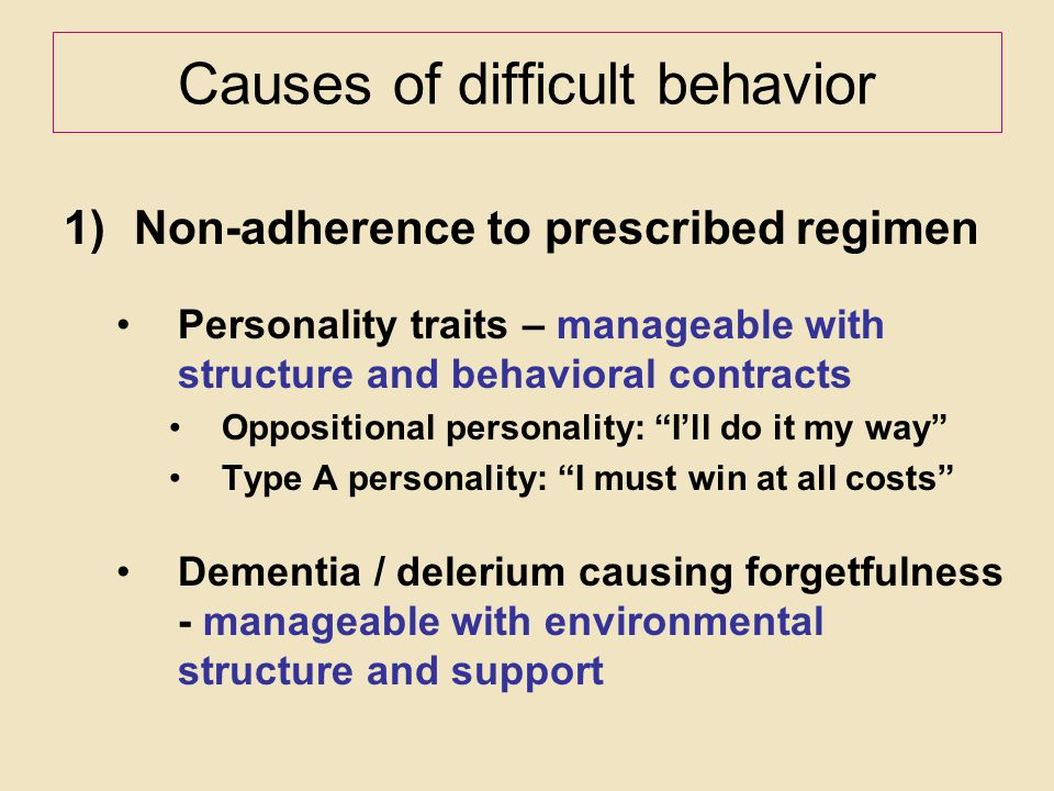 Causes of difficult behavior 1)Non-adherence to prescribed regimen Personality traits – manageable with structure and behavioral contracts Oppositiona