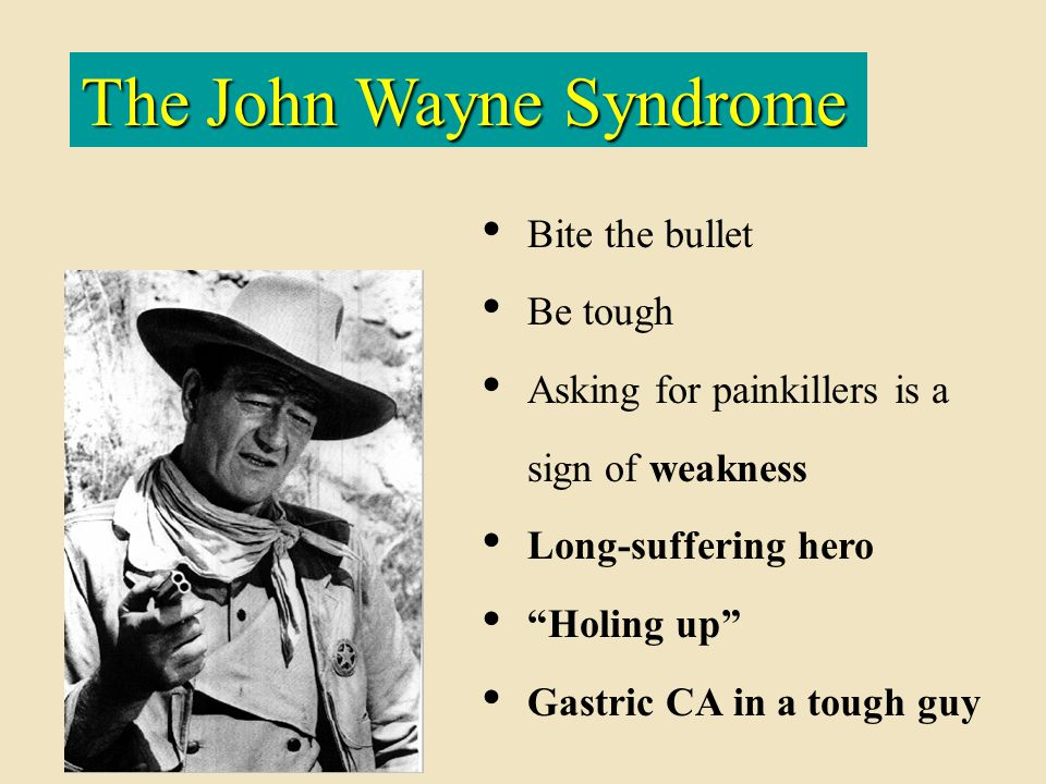 "The John Wayne Syndrome Bite the bullet Be tough Asking for painkillers is a sign of weakness Long-suffering hero ""Holing up"" Gastric CA in a tough gu"