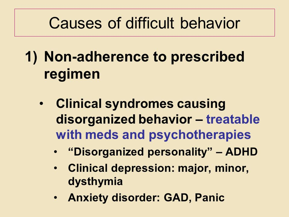 Causes of difficult behavior 1)Non-adherence to prescribed regimen Clinical syndromes causing disorganized behavior – treatable with meds and psychoth