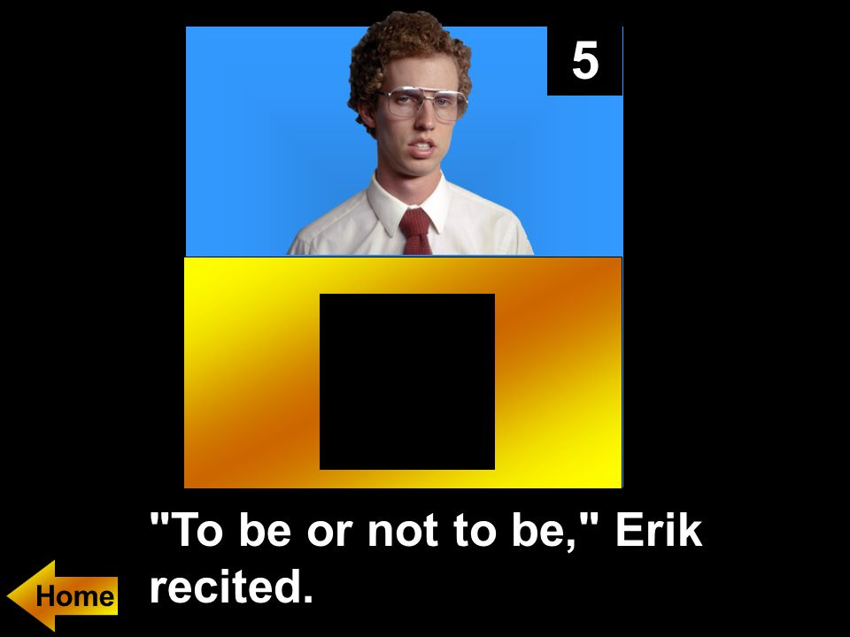 5 To be or not to be, Erik recited.