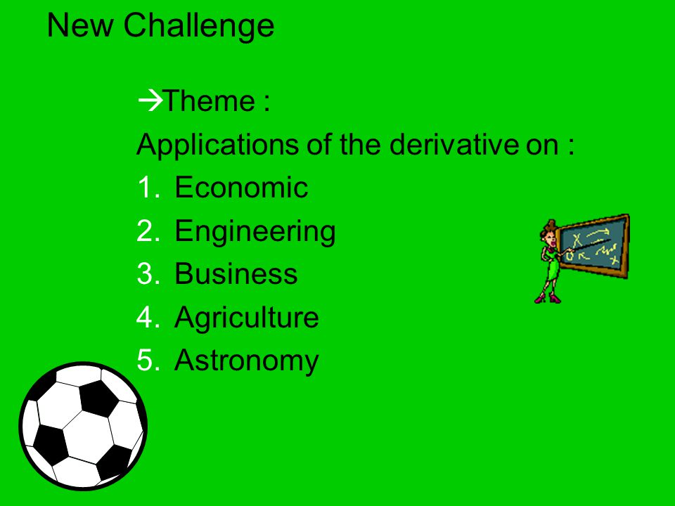 New Challenge  Theme : Applications of the derivative on : 1.Economic 2.Engineering 3.Business 4.Agriculture 5.Astronomy