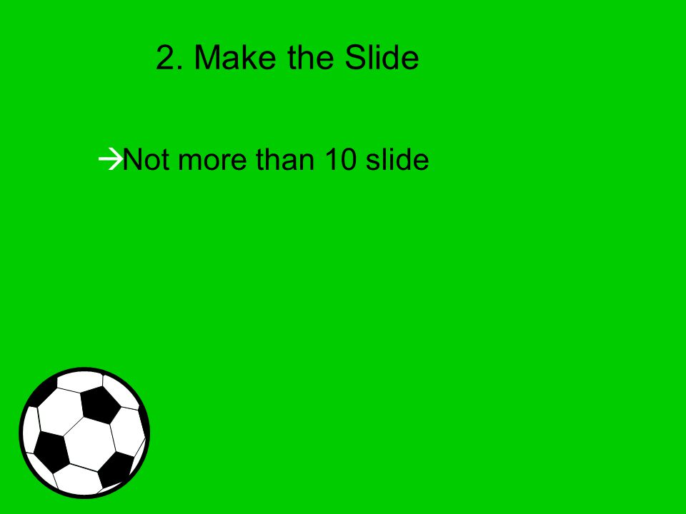 2. Make the Slide  Not more than 10 slide