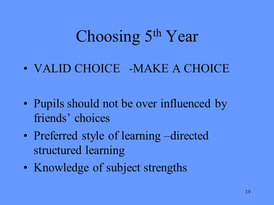 19 Choosing 5 th Year VALID CHOICE -MAKE A CHOICE Pupils should not be over influenced by friends' choices Preferred style of learning –directed struc