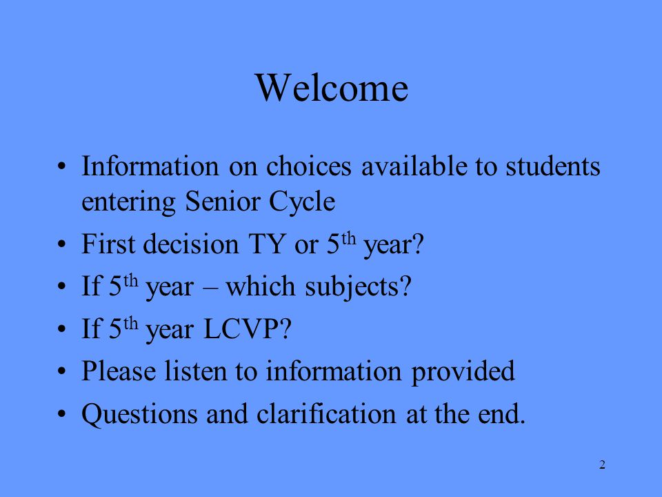 Welcome Information on choices available to students entering Senior Cycle First decision TY or 5 th year? If 5 th year – which subjects? If 5 th year