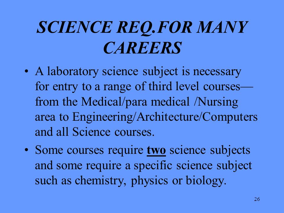 26 SCIENCE REQ.FOR MANY CAREERS A laboratory science subject is necessary for entry to a range of third level courses— from the Medical/para medical /
