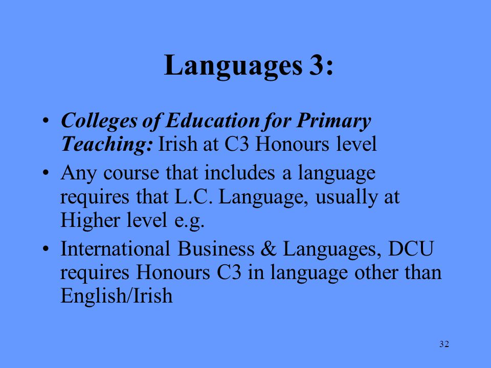 32 Languages 3: Colleges of Education for Primary Teaching: Irish at C3 Honours level Any course that includes a language requires that L.C. Language,