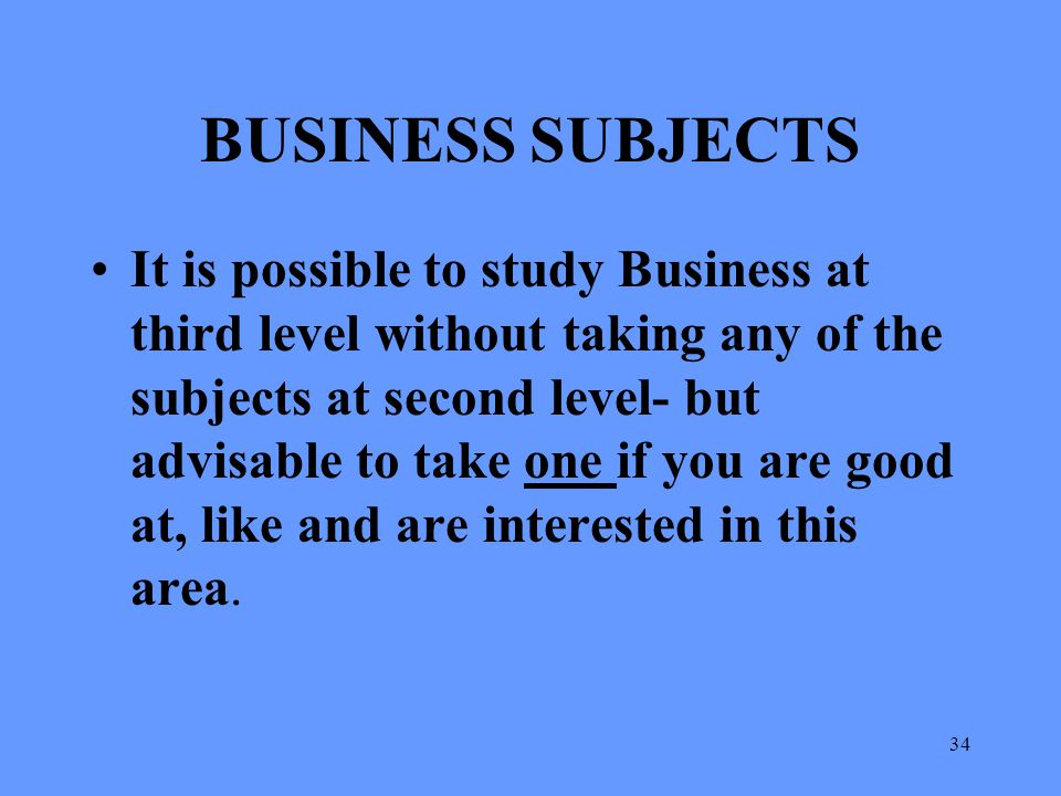 34 BUSINESS SUBJECTS It is possible to study Business at third level without taking any of the subjects at second level- but advisable to take one if