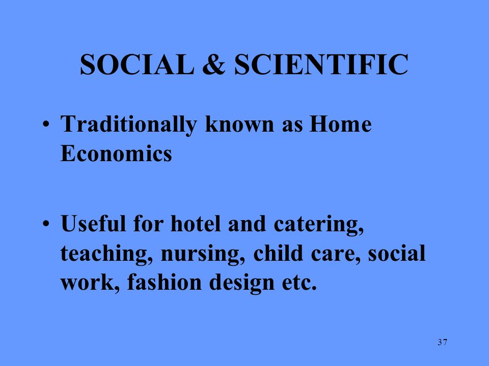 37 SOCIAL & SCIENTIFIC Traditionally known as Home Economics Useful for hotel and catering, teaching, nursing, child care, social work, fashion design