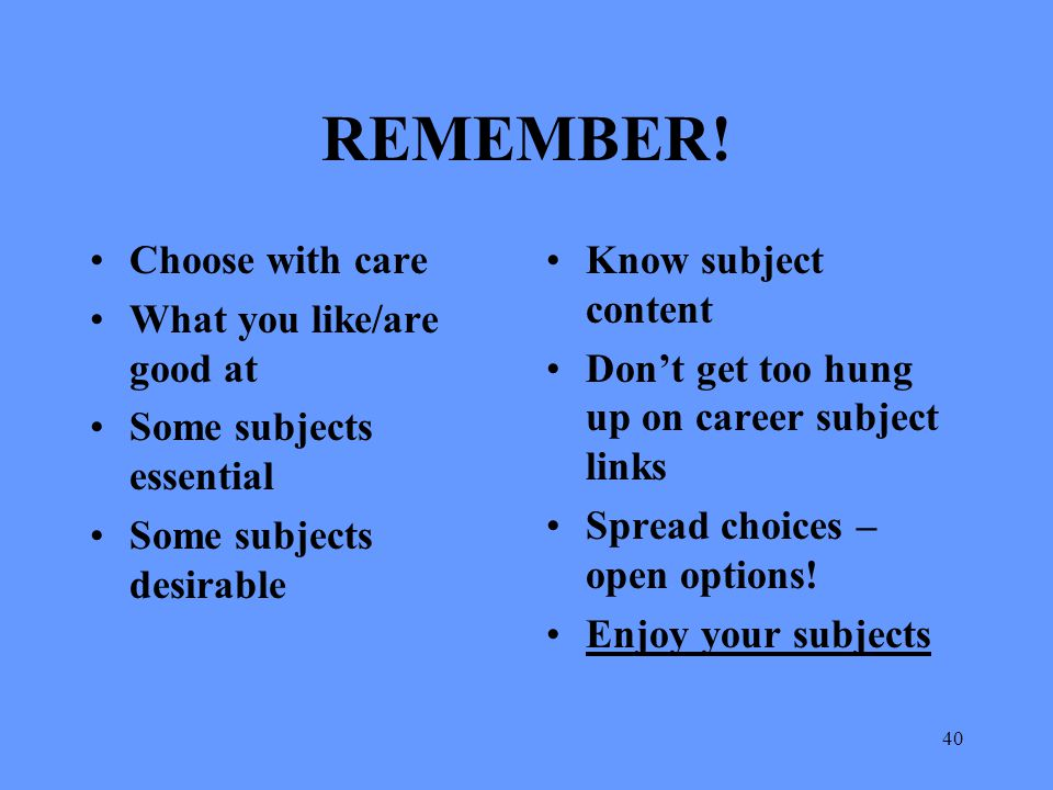 40 REMEMBER! Choose with care What you like/are good at Some subjects essential Some subjects desirable Know subject content Don't get too hung up on