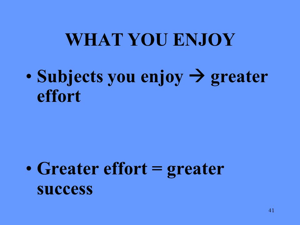 41 WHAT YOU ENJOY Subjects you enjoy  greater effort Greater effort = greater success