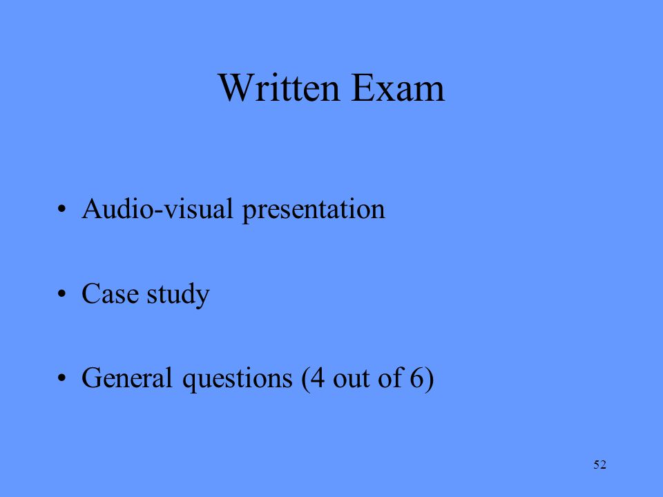 52 Written Exam Audio-visual presentation Case study General questions (4 out of 6)