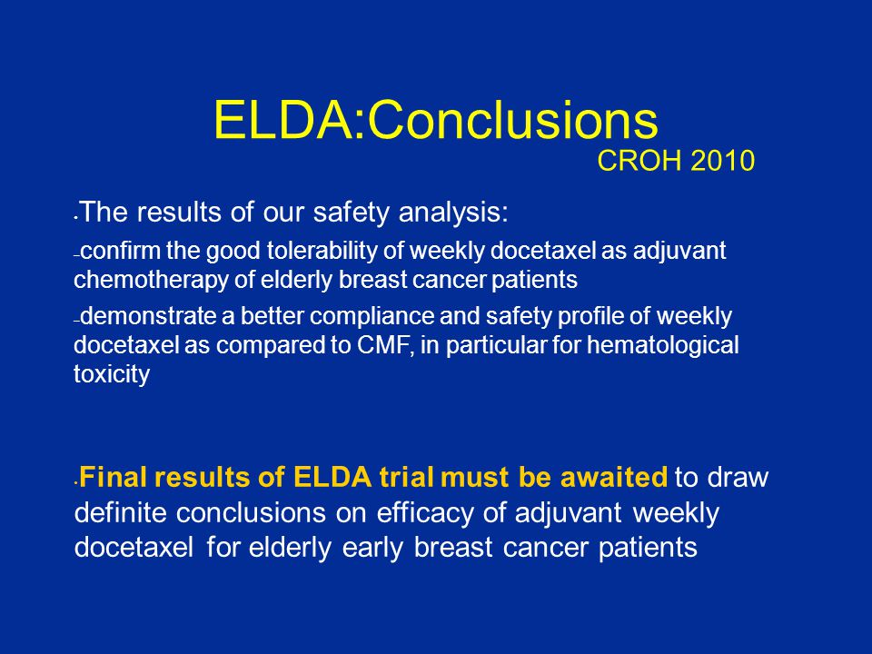 ELDA:Conclusions The results of our safety analysis: – confirm the good tolerability of weekly docetaxel as adjuvant chemotherapy of elderly breast cancer patients – demonstrate a better compliance and safety profile of weekly docetaxel as compared to CMF, in particular for hematological toxicity Final results of ELDA trial must be awaited to draw definite conclusions on efficacy of adjuvant weekly docetaxel for elderly early breast cancer patients CROH 2010