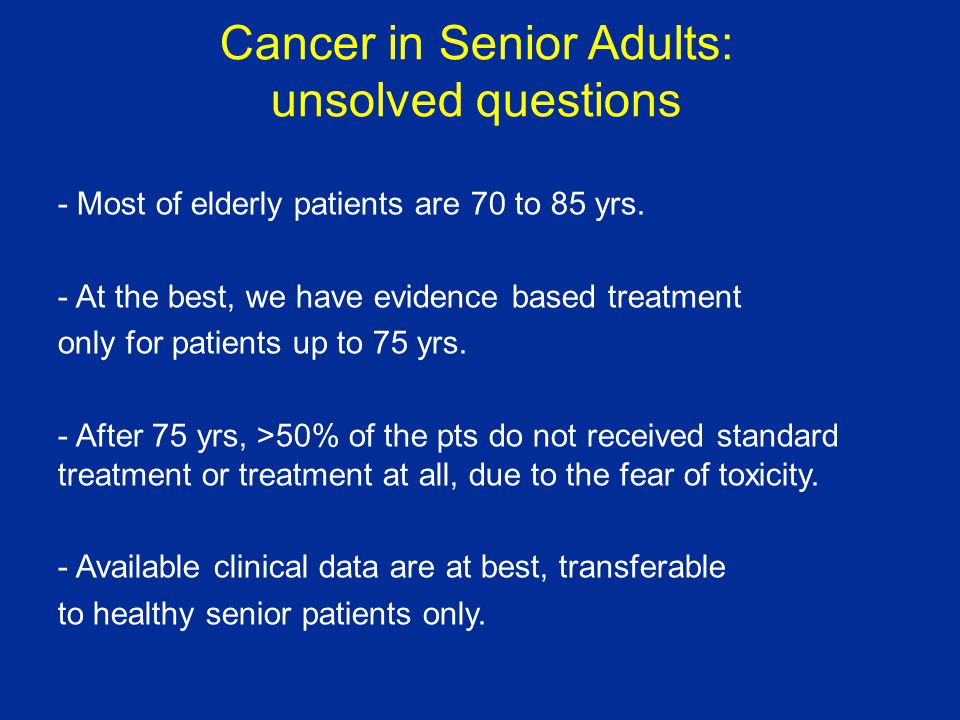 Cancer in Senior Adults: unsolved questions - Most of elderly patients are 70 to 85 yrs.