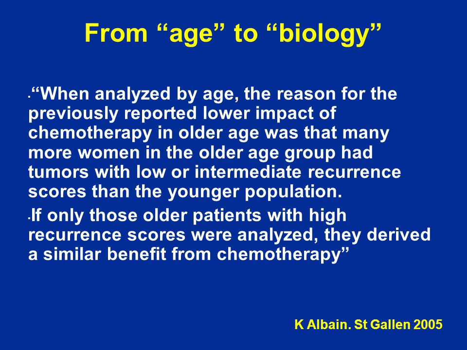From age to biology When analyzed by age, the reason for the previously reported lower impact of chemotherapy in older age was that many more women in the older age group had tumors with low or intermediate recurrence scores than the younger population.