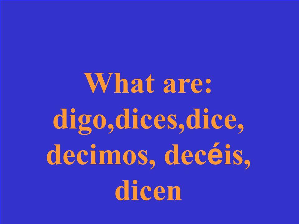 What are: digo,dices,dice, decimos, dec é is, dicen
