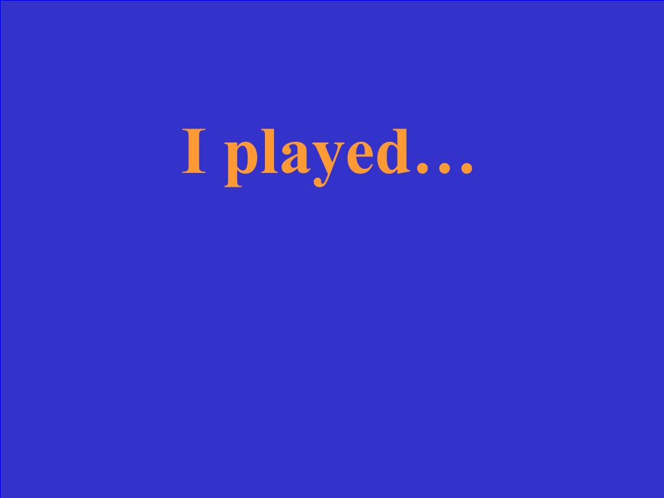 I played…