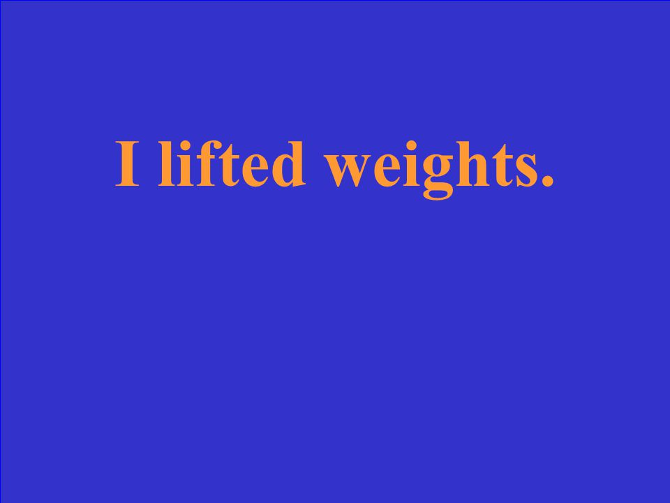 I lifted weights.