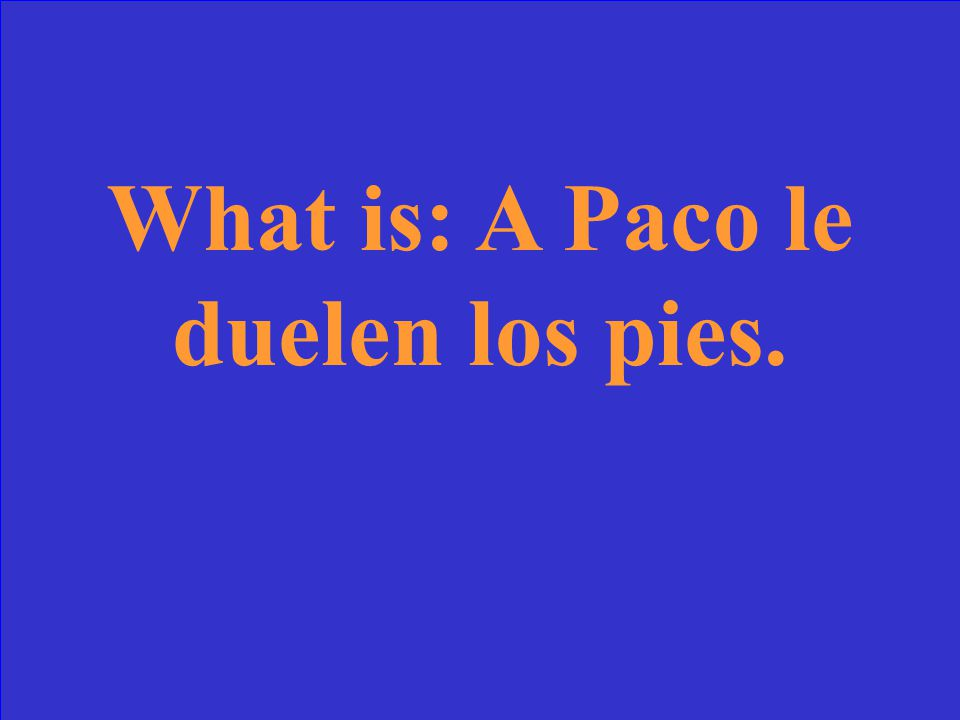 What is: A Paco le duelen los pies.