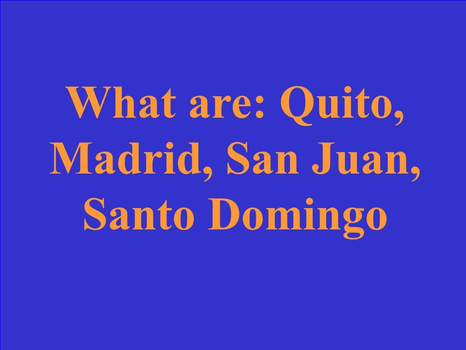 Capitals of: Ecuador, Spain, Puerto Rico, Dominican Republic