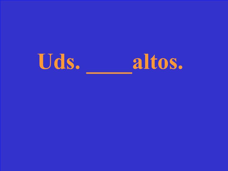 Uds. ____altos.
