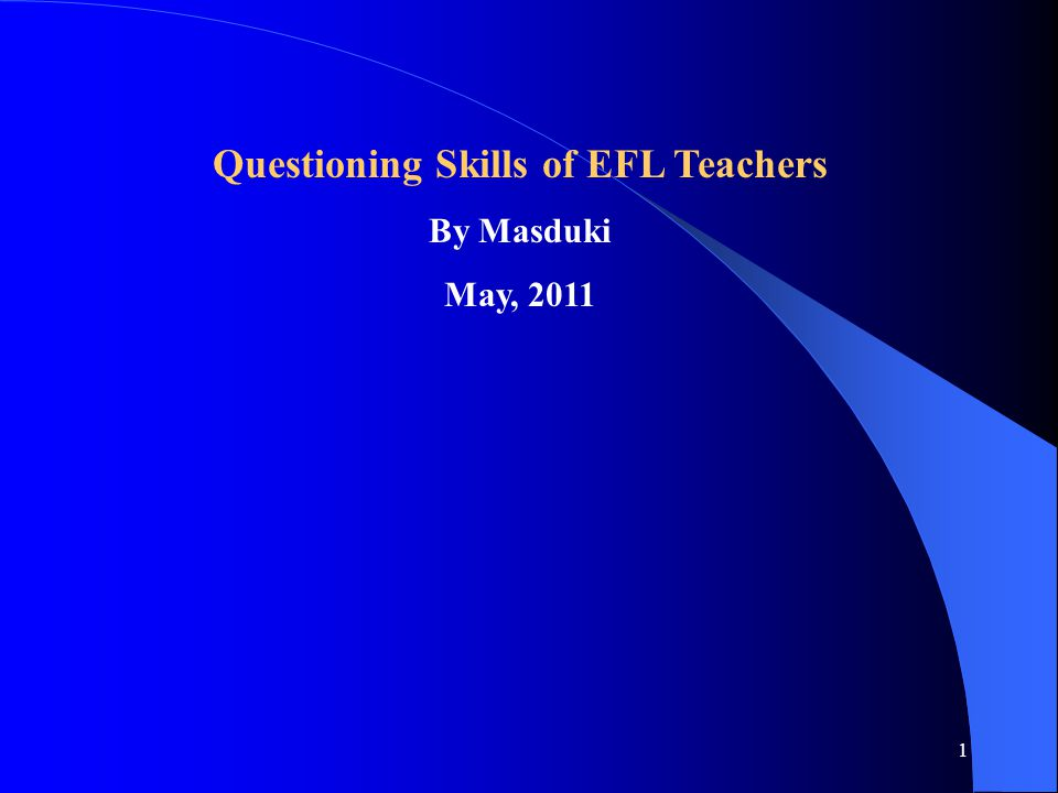 1 Questioning Skills of EFL Teachers By Masduki May, 2011