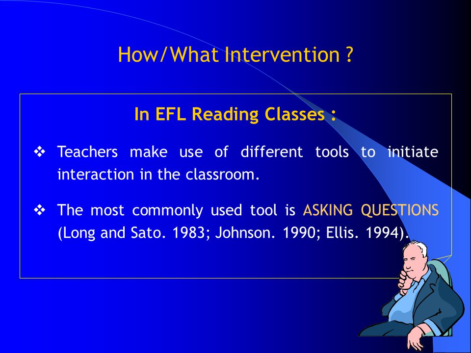 17 How/What Intervention ? In EFL Reading Classes :  Teachers make use of different tools to initiate interaction in the classroom.  The most common