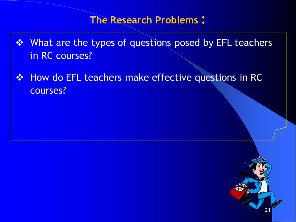 21 The Research Problems :  What are the types of questions posed by EFL teachers in RC courses?  How do EFL teachers make effective questions in RC
