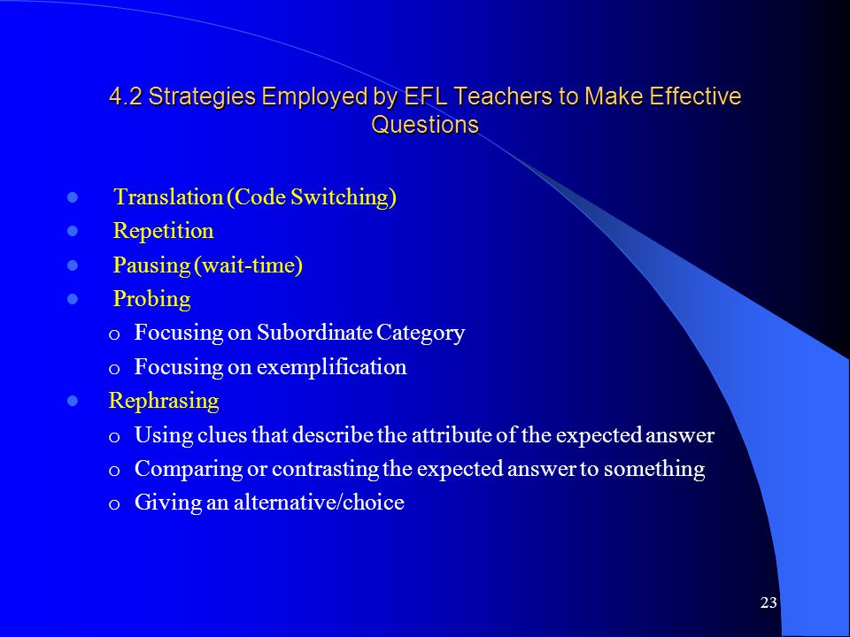 4.2 Strategies Employed by EFL Teachers to Make Effective Questions Translation (Code Switching) Repetition Pausing (wait-time) Probing o Focusing on