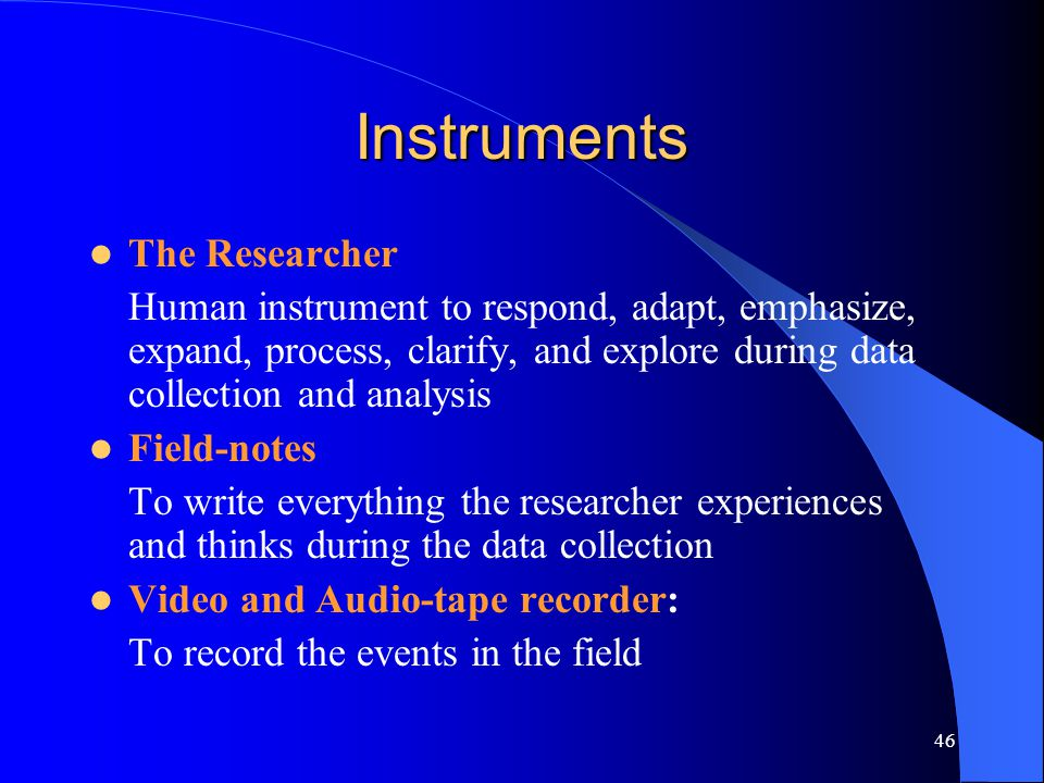46 Instruments The Researcher Human instrument to respond, adapt, emphasize, expand, process, clarify, and explore during data collection and analysis