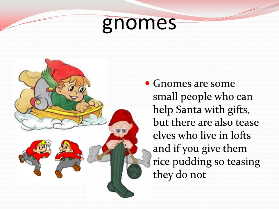 gnomes Gnomes are some small people who can help Santa with gifts, but there are also tease elves who live in lofts and if you give them rice pudding so teasing they do not