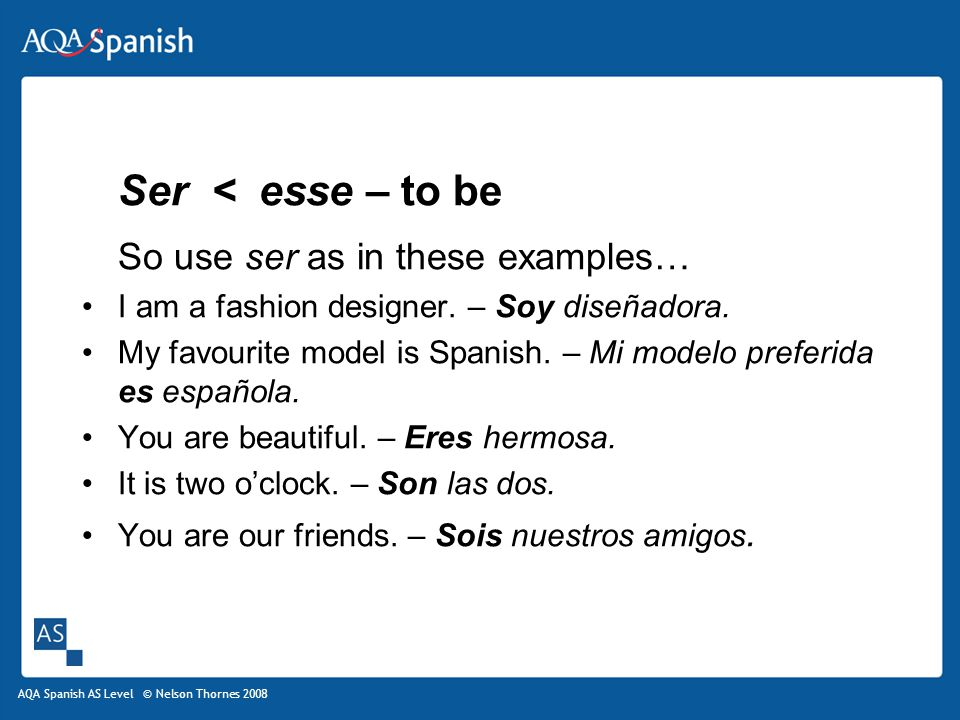 AQA Spanish AS Level © Nelson Thornes 2008 Ser < esse – to be So use ser as in these examples… I am a fashion designer.