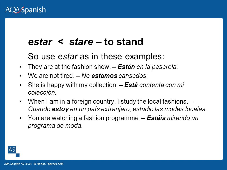 AQA Spanish AS Level © Nelson Thornes 2008 estar < stare – to stand So use estar as in these examples: They are at the fashion show.