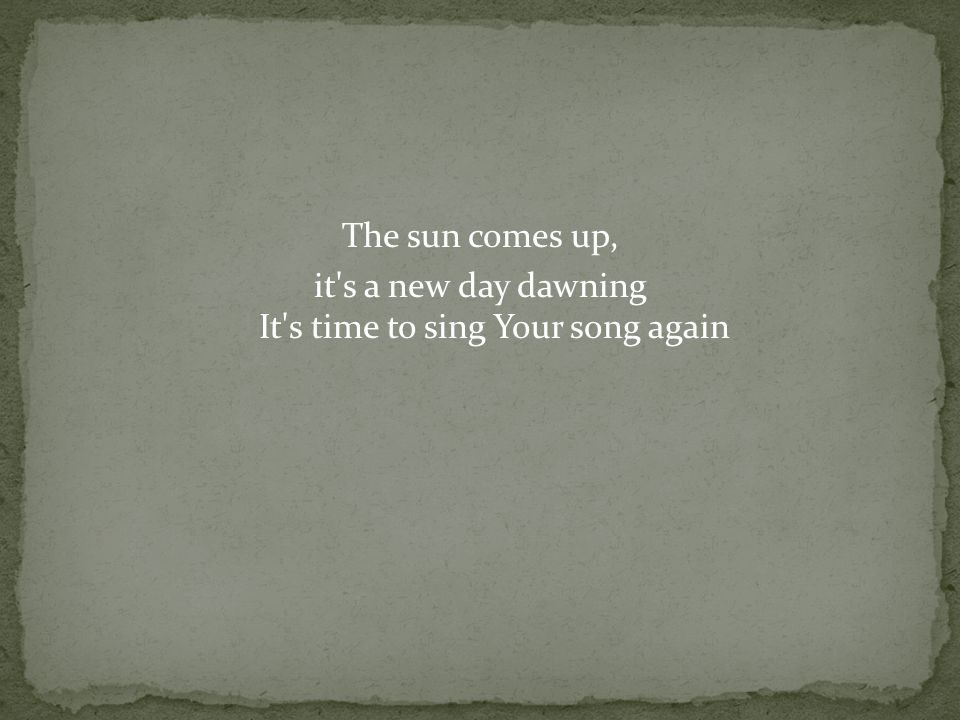 The sun comes up, it s a new day dawning It s time to sing Your song again