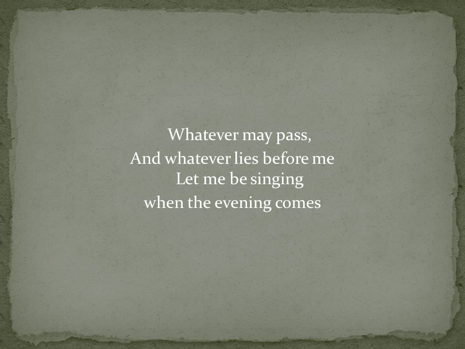 Whatever may pass, And whatever lies before me Let me be singing when the evening comes