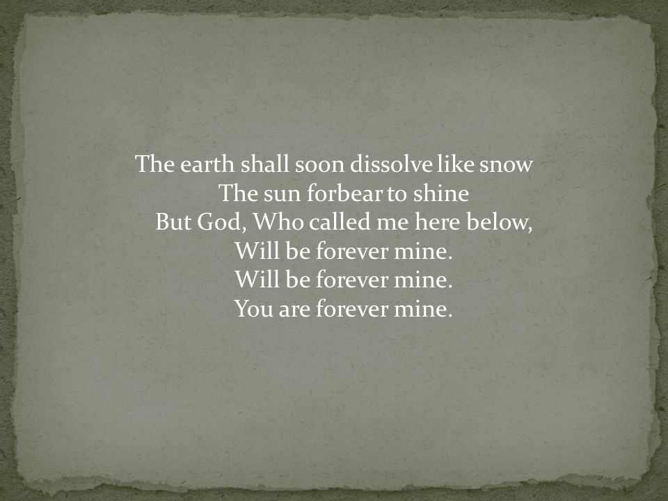 The earth shall soon dissolve like snow The sun forbear to shine But God, Who called me here below, Will be forever mine.